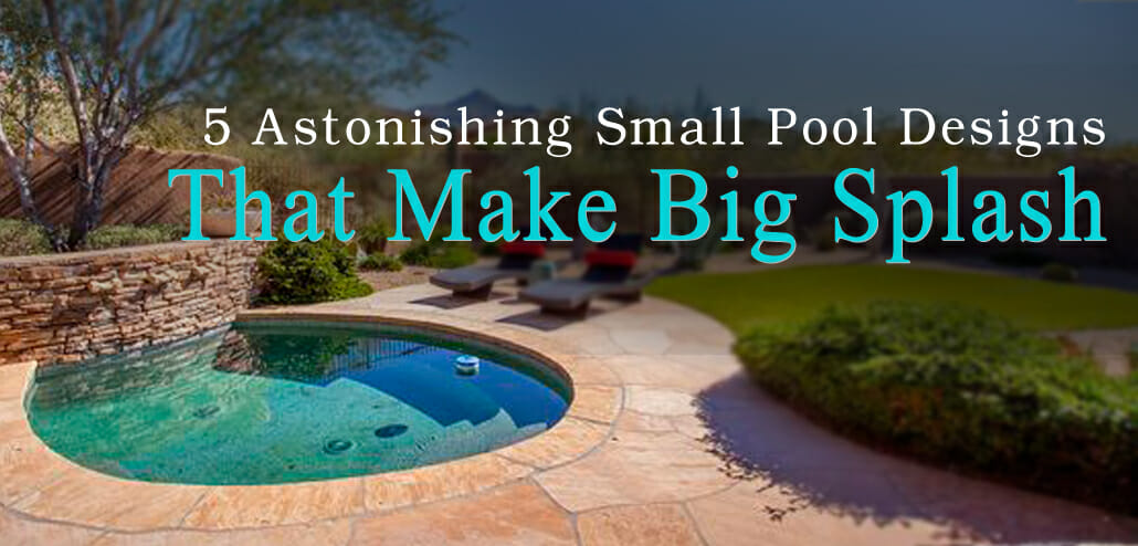 5 Astonishing Small Pool Designs That Make a Splash